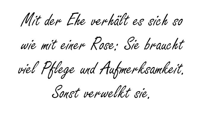 Mit der Ehe verhält es sich so wie mit einer Rose: Sie braucht viel Pflege und Aufmerksamkeit. Sonst verwelkt sie.